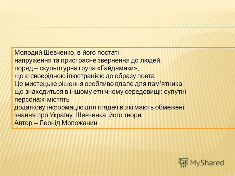 Молодий Шевченко, в його постаті – напруження та пристрасне звернення до людей, поряд – скульптурна група «Гайдамаки», що є своєрідною ілюстрацією до образу поета. Це мистецьке рішення особливо вдале для памятника, що знаходиться в іншому етнічному с