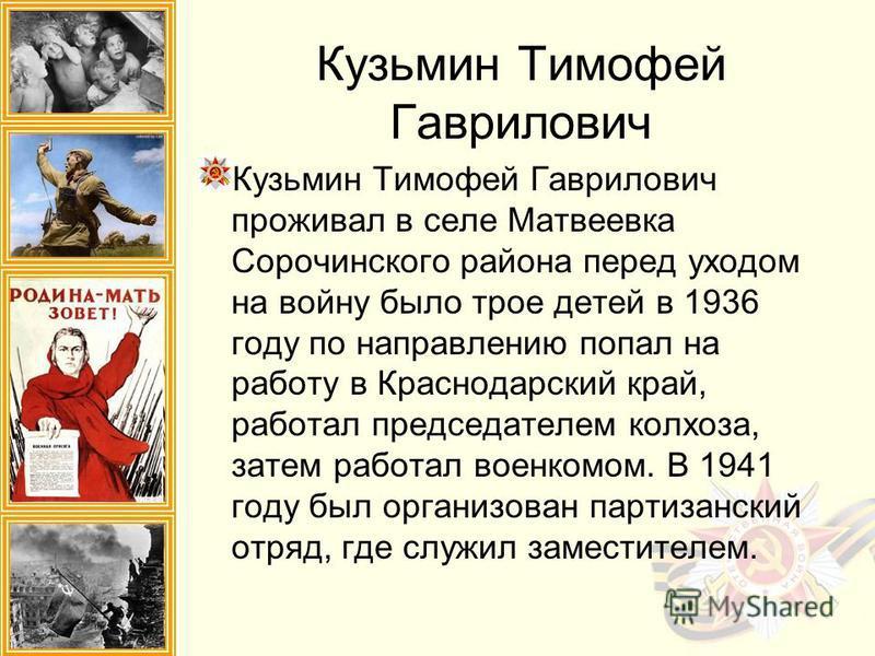 Кузьмин Тимофей Гаврилович проживал в селе Матвеевка Сорочинского района перед уходом на войну было трое детей в 1936 году по направлению попал на работу в Краснодарский край, работал председателем колхоза, затем работал военкомом. В 1941 году был ор
