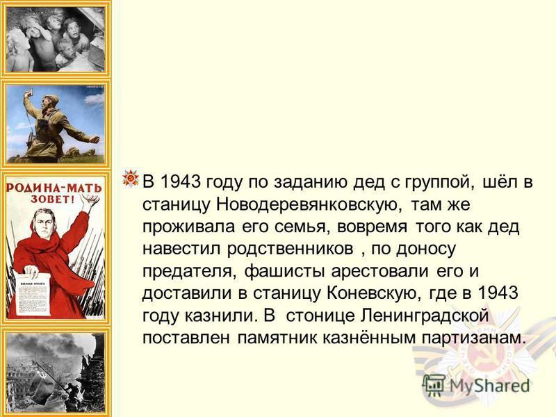 В 1943 году по заданию дед с группой, шёл в станицу Новодеревянковскую, там же проживала его семья, вовремя того как дед навестил родственников, по доносу предателя, фашисты арестовали его и доставили в станицу Коневскую, где в 1943 году казнили. В с