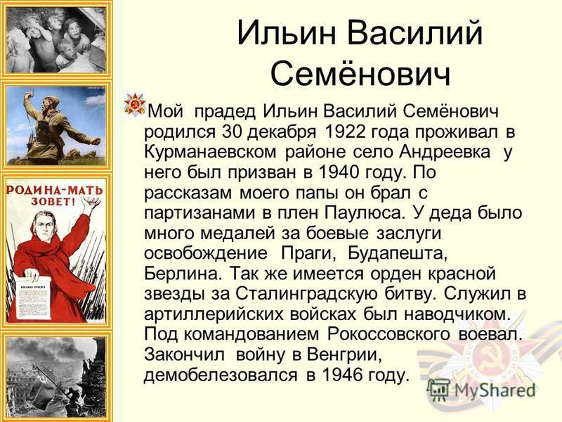 Мой прадед Ильин Василий Семёнович родился 30 декабря 1922 года проживал в Курманаевском районе село Андреевка у него был призван в 1940 году. По рассказам моего папы он брал с партизанами в плен Паулюса. У деда было много медалей за боевые заслуги о