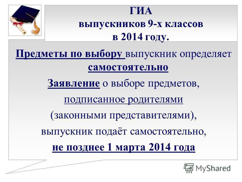 ГИА выпускников 9-х классов в 2014 году. Предметы по выбору выпускник определяет самостоятельно Заявление о выборе предметов, подписанное родителями (законными представителями), выпускник подаёт самостоятельно, не позднее 1 марта 2014 года