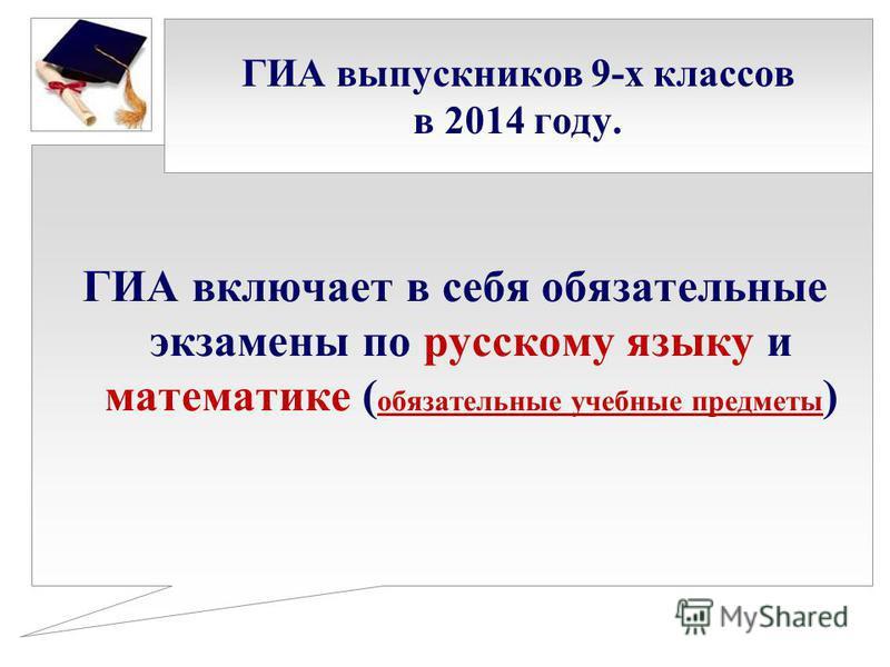 ГИА выпускников 9-х классов в 2014 году. ГИА включает в себя обязательные экзамены по русскому языку и математике ( обязательные учебные предметы )