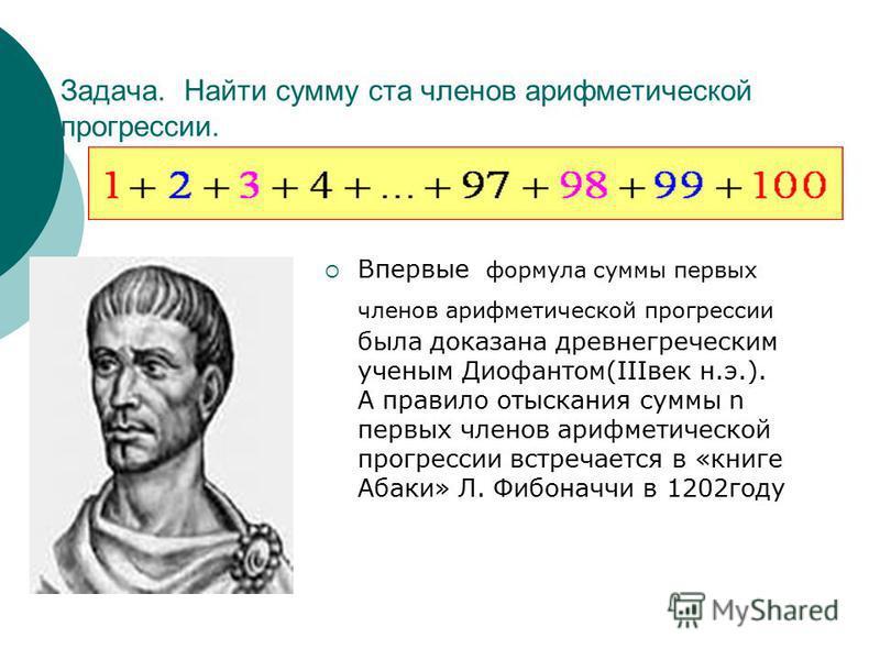 Задача. Найти сумму ста членов арифметической прогрессии. Впервые формула суммы первых членов арифметической прогрессии была доказана древнегреческим ученым Диофантом(IIIвек н.э.). А правило отыскания суммы n первых членов арифметической прогрессии в