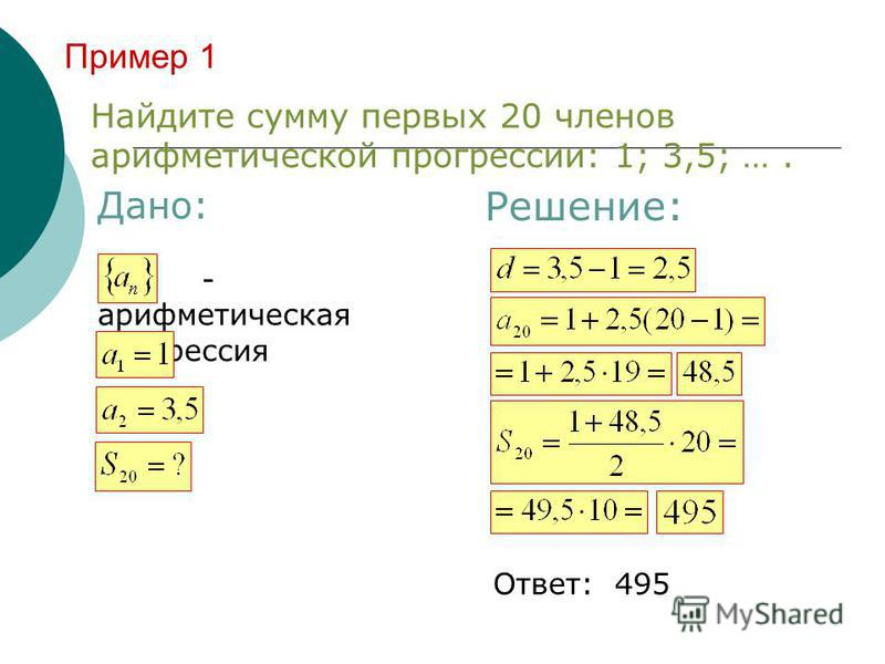 Пример 1 Найдите сумму первых 20 членов арифметической прогрессии: 1; 3,5; …. Дано: Решение: - арифметическая прогрессия Ответ: 495