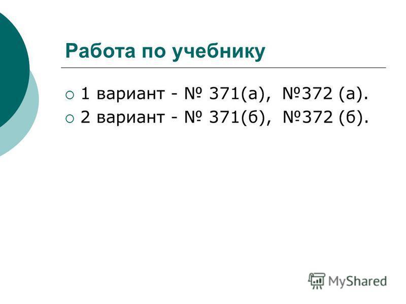 Работа по учебнику 1 вариант - 371(а), 372 (а). 2 вариант - 371(б), 372 (б).