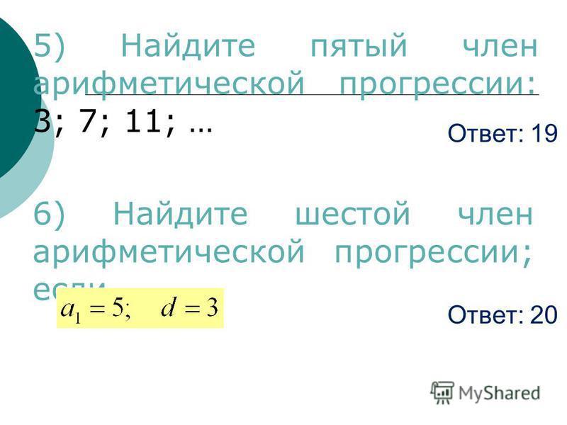 Ответ: 19 5) Найдите пятый член арифметической прогрессии: 3; 7; 11; … 6) Найдите шестой член арифметической прогрессии; если Ответ: 20