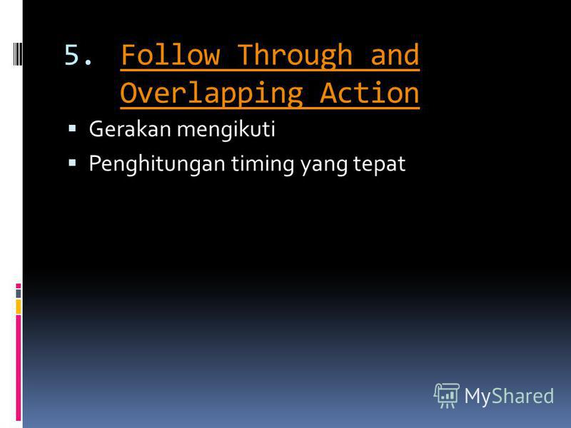 5.Follow Through and Overlapping ActionFollow Through and Overlapping Action Gerakan mengikuti Penghitungan timing yang tepat