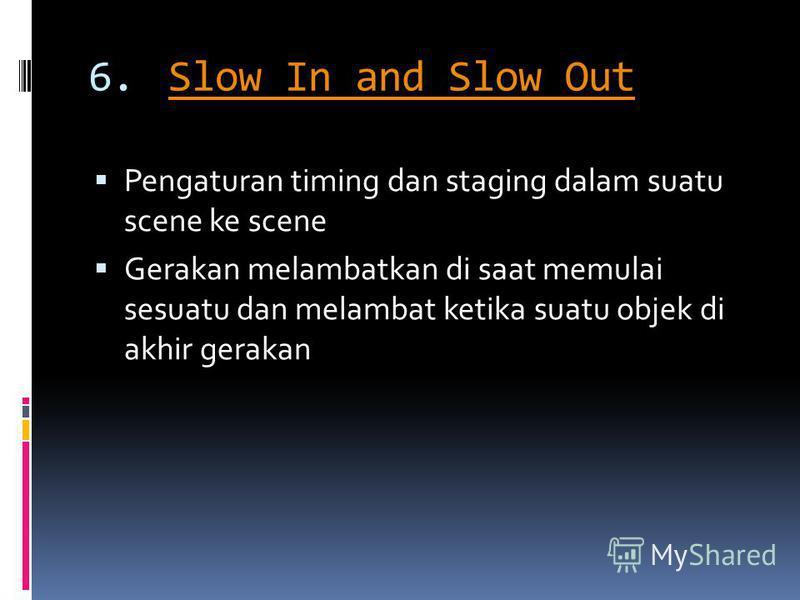 6.Slow In and Slow OutSlow In and Slow Out Pengaturan timing dan staging dalam suatu scene ke scene Gerakan melambatkan di saat memulai sesuatu dan melambat ketika suatu objek di akhir gerakan