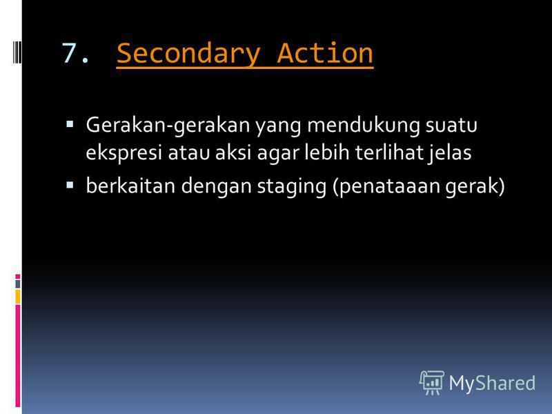 7.Secondary ActionSecondary Action Gerakan-gerakan yang mendukung suatu ekspresi atau aksi agar lebih terlihat jelas berkaitan dengan staging (penataaan gerak)