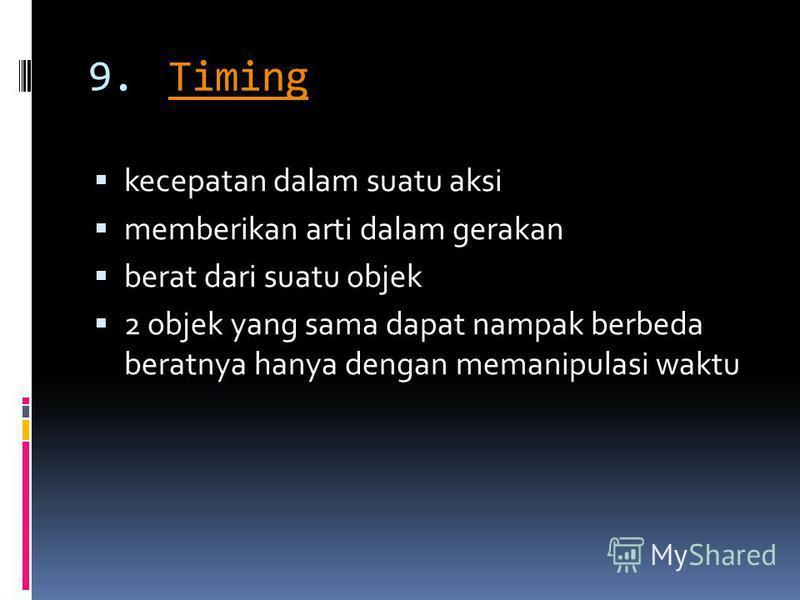 9.TimingTiming kecepatan dalam suatu aksi memberikan arti dalam gerakan berat dari suatu objek 2 objek yang sama dapat nampak berbeda beratnya hanya dengan memanipulasi waktu