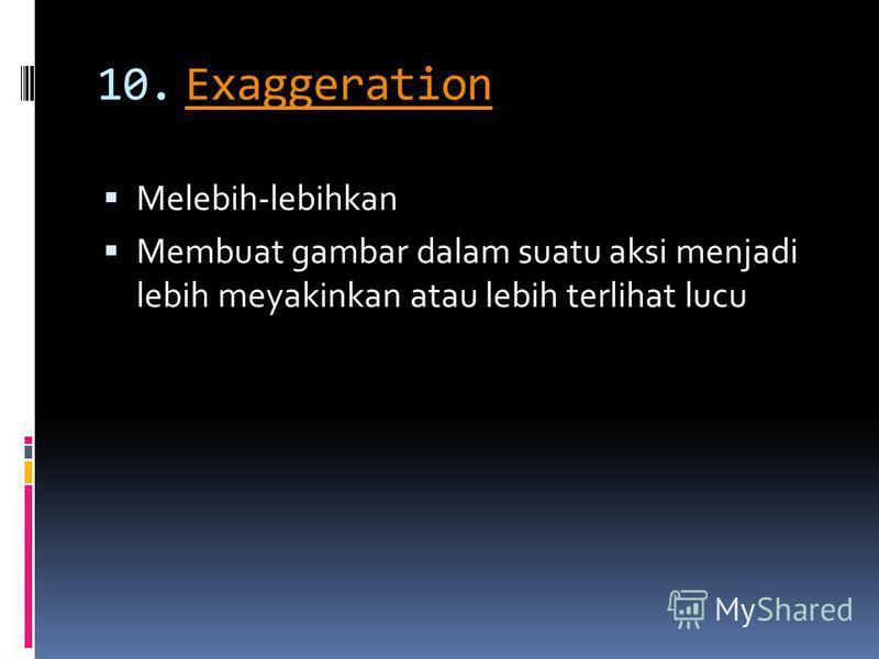 10.ExaggerationExaggeration Melebih-lebihkan Membuat gambar dalam suatu aksi menjadi lebih meyakinkan atau lebih terlihat lucu