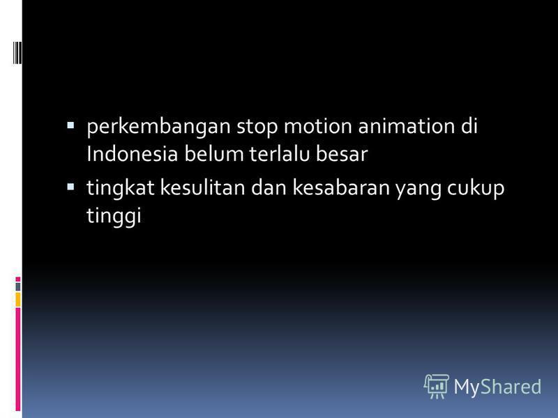 perkembangan stop motion animation di Indonesia belum terlalu besar tingkat kesulitan dan kesabaran yang cukup tinggi
