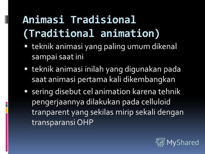 Animasi Tradisional (Traditional animation) teknik animasi yang paling umum dikenal sampai saat ini teknik animasi inilah yang digunakan pada saat animasi pertama kali dikembangkan sering disebut cel animation karena tehnik pengerjaannya dilakukan pa