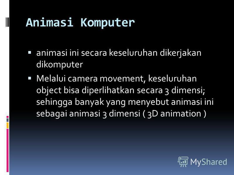 Animasi Komputer animasi ini secara keseluruhan dikerjakan dikomputer Melalui camera movement, keseluruhan object bisa diperlihatkan secara 3 dimensi; sehingga banyak yang menyebut animasi ini sebagai animasi 3 dimensi ( 3D animation )