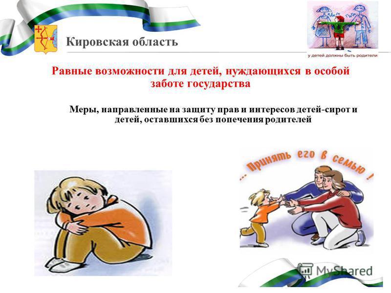 Кировская область Равные возможности для детей, нуждающихся в особой заботе государства Меры, направленные на защиту прав и интересов детей-сирот и детей, оставшихся без попечения родителей