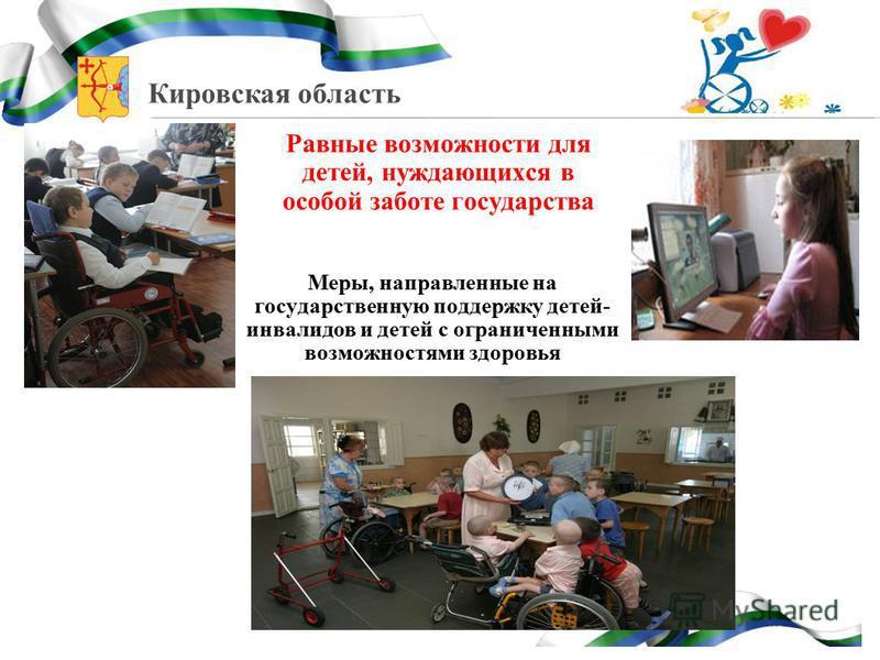 Кировская область Равные возможности для детей, нуждающихся в особой заботе государства Меры, направленные на государственную поддержку детей- инвалидов и детей с ограниченными возможностями здоровья