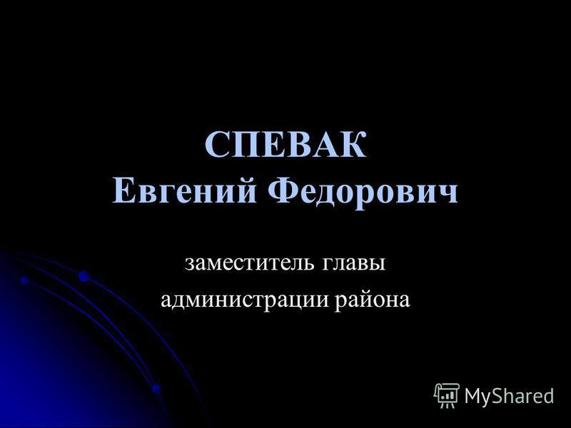 СПЕВАК Евгений Федорович заместитель главы администрации района
