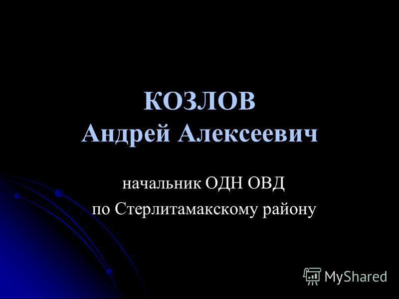 КОЗЛОВ Андрей Алексеевич начальник ОДН ОВД по Стерлитамакскому району