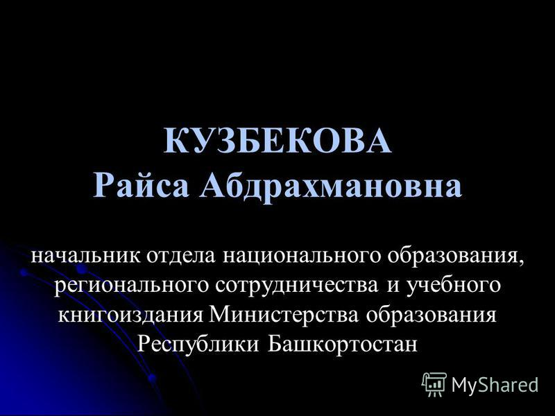 КУЗБЕКОВА Райса Абдрахмановна начальник отдела национального образования, регионального сотрудничества и учебного книгоиздания Министерства образования Республики Башкортостан