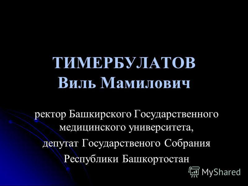 ТИМЕРБУЛАТОВ Виль Мамилович ректор Башкирского Государственного медицинского университета, депутат Государственого Собрания Республики Башкортостан