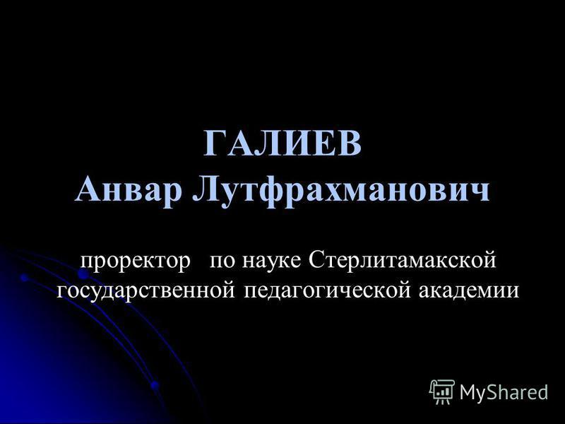 ГАЛИЕВ Анвар Лутфрахманович проректор по науке Стерлитамакской государственной педагогической академии