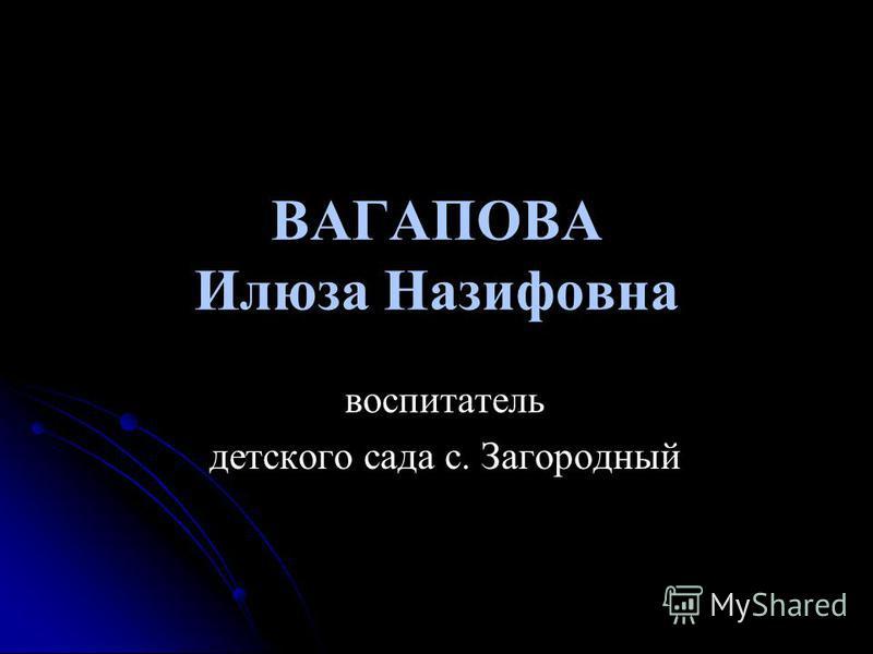 ВАГАПОВА Илюза Назифовна воспитатель детского сада с. Загородный
