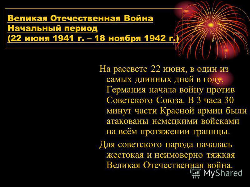Великая Отечественная Война Начальный период (22 июня 1941 г. – 18 ноября 1942 г.) На рассвете 22 июня, в один из самых длинных дней в году, Германия начала войну против Советского Союза. В 3 часа 30 минут части Красной армии были атакованы немецкими