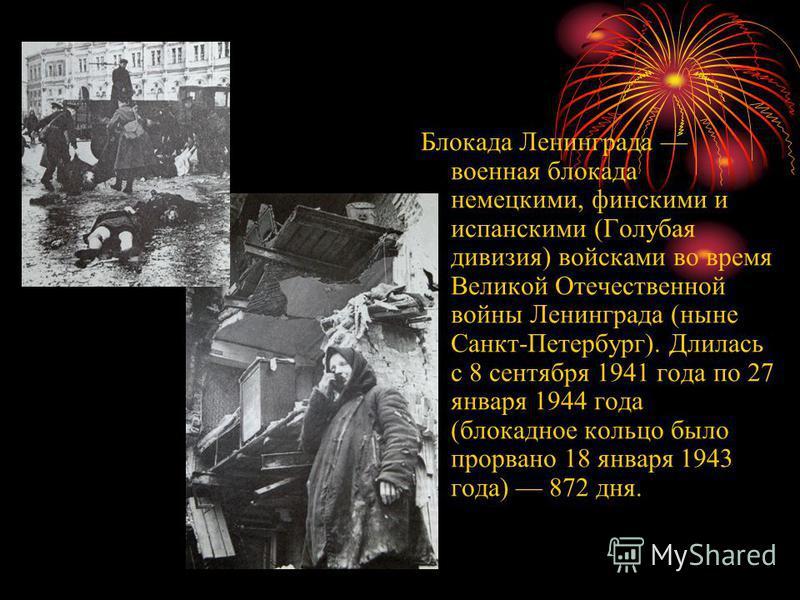 Блокада Ленинграда военная блокада немецкими, финскими и испанскими (Голубая дивизия) войсками во время Великой Отечественной войны Ленинграда (ныне Санкт-Петербург). Длилась с 8 сентября 1941 года по 27 января 1944 года (блокадное кольцо было прорва