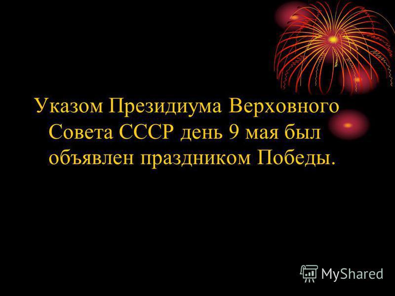 Указом Президиума Верховного Совета СССР день 9 мая был объявлен праздником Победы.