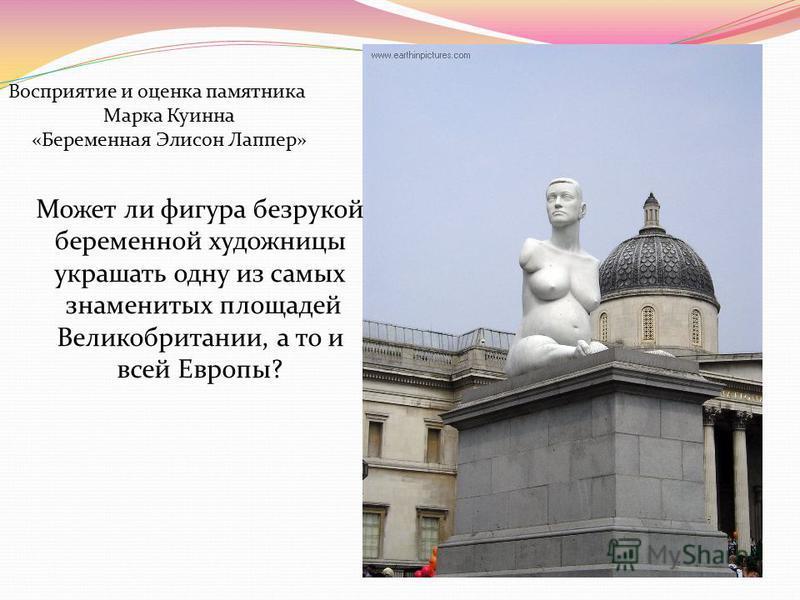 Может ли фигура безрукой беременной художницы украшать одну из самых знаменитых площадей Великобритании, а то и всей Европы? Восприятие и оценка памятника Марка Куинна «Беременная Элисон Лаппер»