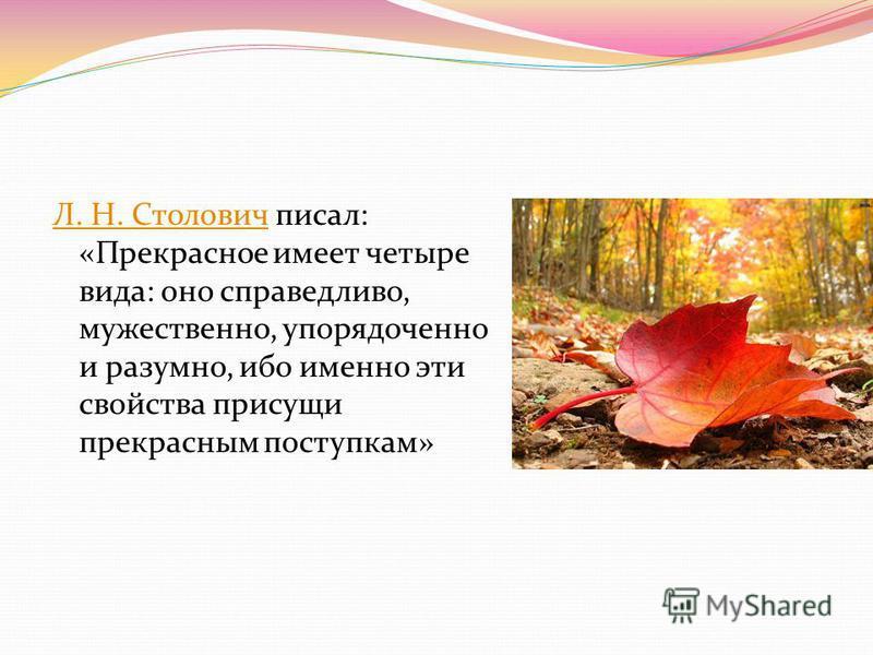 Л. Н. СтоловичЛ. Н. Столович писал: «Прекрасное имеет четыре вида: оно справедливо, мужественно, упорядоченно и разумно, ибо именно эти свойства присущи прекрасным поступкам»