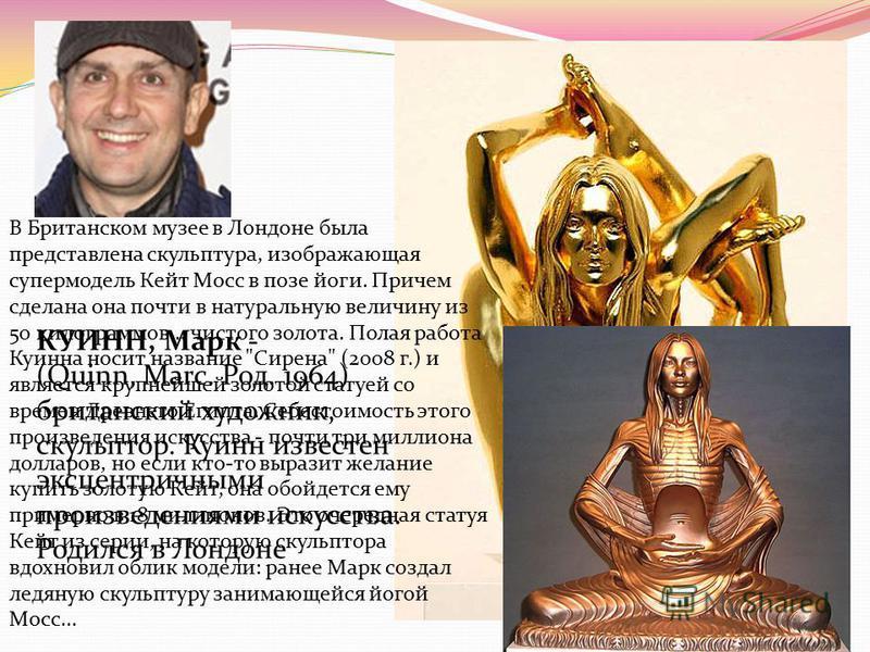 КУИНН, Марк - (Quinn, Marc. Род. 1964) британский художник, скульптор. Куинн известен эксцентричными произведениями искусства. Родился в Лондоне В Британском музее в Лондоне была представлена скульптура, изображающая супермодель Кейт Мосс в позе йоги