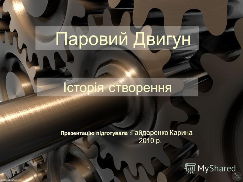 Паровий Двигун Презентацію підготувала : Гайдаренко Карина 2010 р. Історія створення