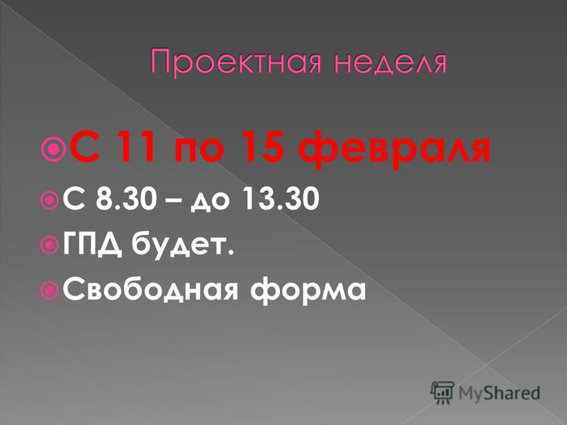 С 11 по 15 февраля С 8.30 – до 13.30 ГПД будет. Свободная форма