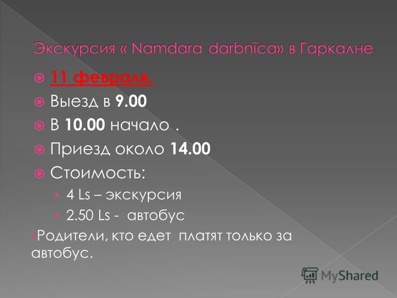 11 февраля. Выезд в 9.00 В 10.00 начало. Приезд около 14.00 Стоимость: 4 Ls – экскурсия 2.50 Ls - автобус Родители, кто едет платят только за автобус.