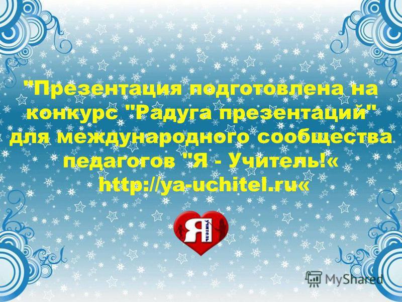 Презентация подготовлена на конкурс Радуга презентаций для международного сообщества педагогов Я - Учитель!« http://ya-uchitel.ru«