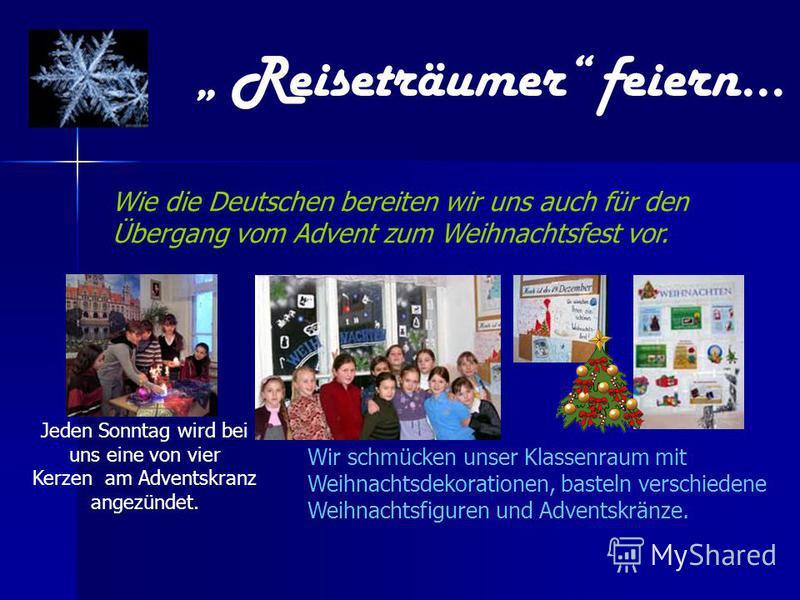 Wir schmücken unser Klassenraum mit Weihnachtsdekorationen, basteln verschiedene Weihnachtsfiguren und Adventskränze. Reiseträumer feiern… Wie die Deutschen bereiten wir uns auch für den Übergang vom Advent zum Weihnachtsfest vor. Jeden Sonntag wird