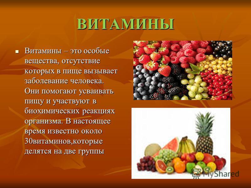 ВИТАМИНЫ Витамины – это особые вещества, отсутствие которых в пище вызывает заболевание человека. Они помогают усваивать пищу и участвуют в биохимических реакциях организма. В настоящее время известно около 30 витаминов,которые делятся на две группы