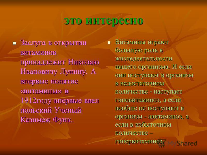 это интересно Заслуга в открытии витаминов принадлежит Николаю Ивановичу Лунину. А впервые понятие «витамины» в 1912 году впервые ввел польский Ученый Казимеж Функ. Заслуга в открытии витаминов принадлежит Николаю Ивановичу Лунину. А впервые понятие