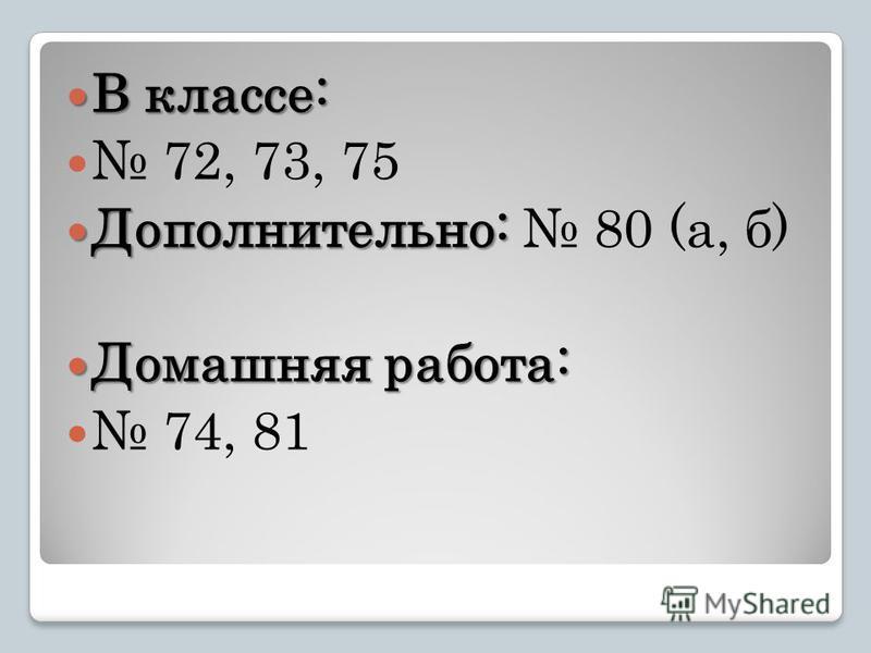 В классе: В классе: 72, 73, 75 Дополнительно: Дополнительно: 80 (а, б) Домашняя работа: Домашняя работа: 74, 81