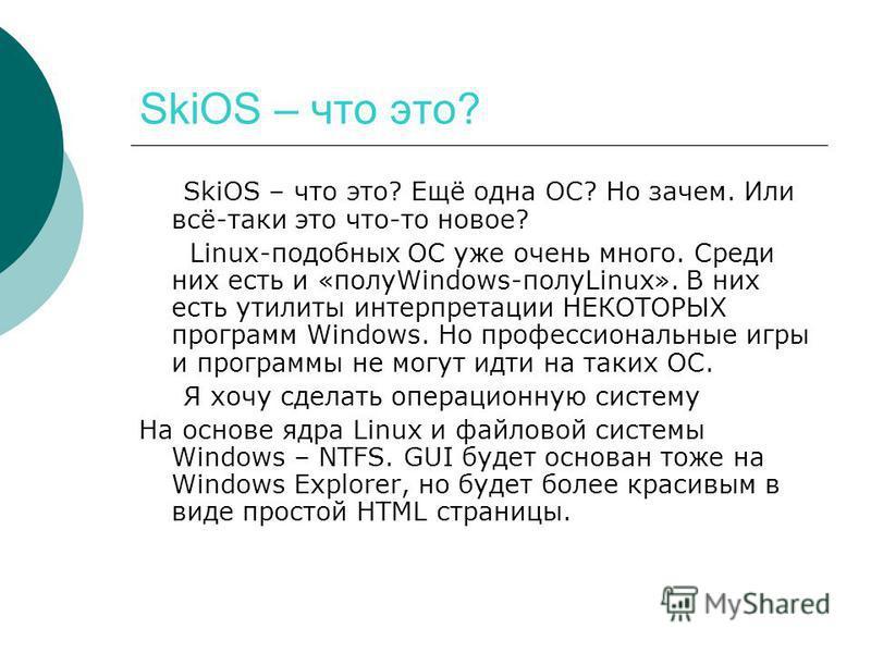 SkiOS – что это? SkiOS – что это? Ещё одна ОС? Но зачем. Или всё-таки это что-то новое? Linux-подобных ОС уже очень много. Среди них есть и «полуWindows-полуLinux». В них есть утилиты интерпретации НЕКОТОРЫХ программ Windows. Но профессиональные игры