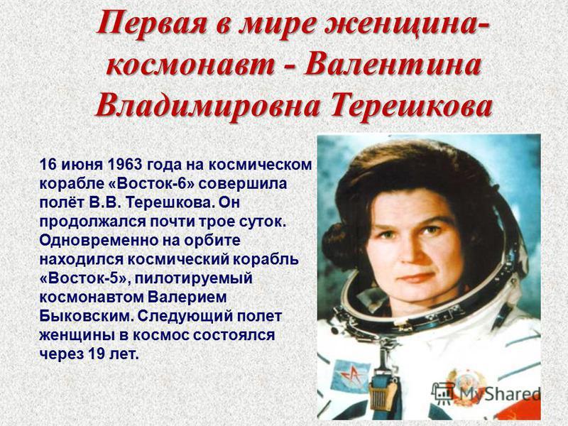Первая в мире женщина- космонавт - Валентина Владимировна Терешкова 16 июня 1963 года на космическом корабле «Восток-6» совершила полёт В.В. Терешкова. Он продолжался почти трое суток. Одновременно на орбите находился космический корабль «Восток-5»,
