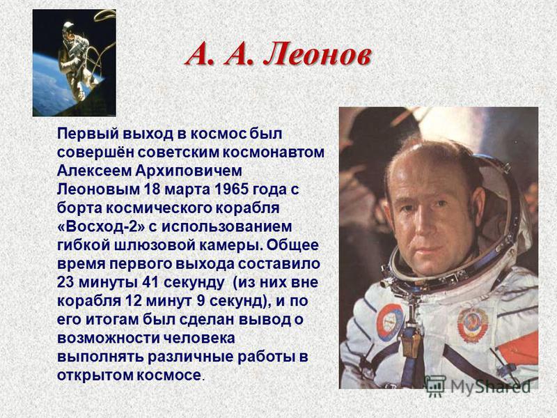 А. А. Леонов Первый выход в космос был совершён советским космонавтом Алексеем Архиповичем Леоновым 18 марта 1965 года с борта космического корабля «Восход-2» с использованием гибкой шлюзовой камеры. Общее время первого выхода составило 23 минуты 41