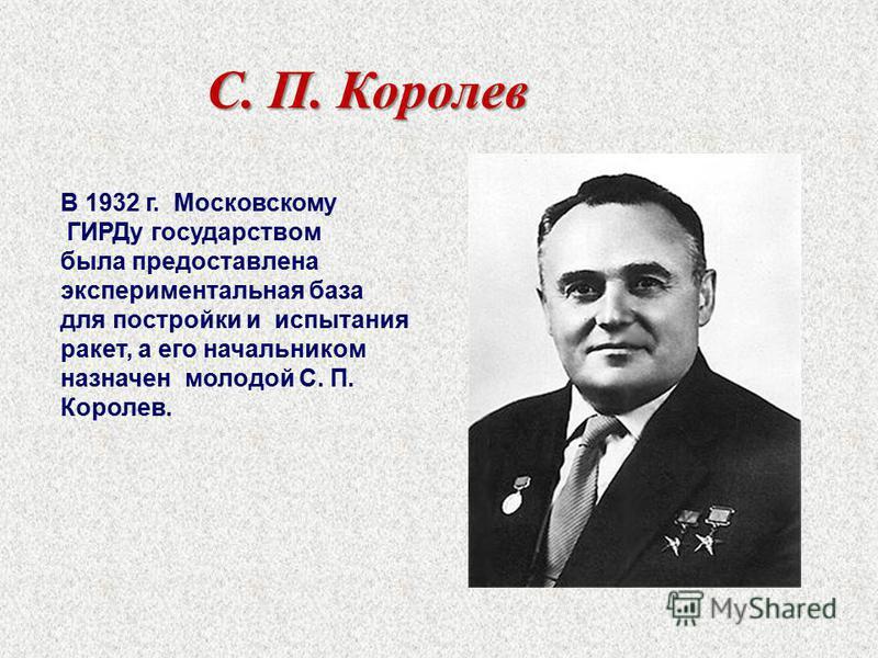 С. П. Королев В 1932 г. Московскому ГИРДу государством была предоставлена экспериментальная база для постройки и испытания ракет, а его начальником назначен молодой С. П. Королев.