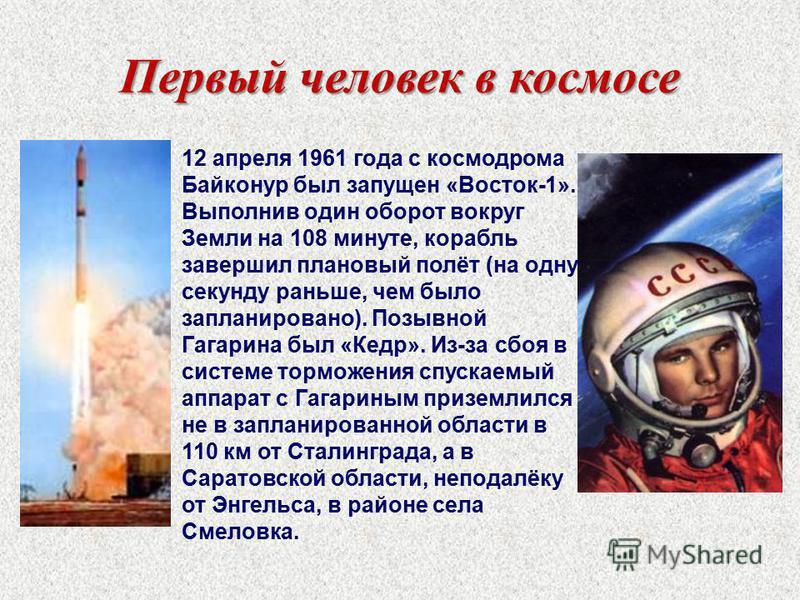 Первый человек в космосе 12 апреля 1961 года с космодрома Байконур был запущен «Восток-1». Выполнив один оборот вокруг Земли на 108 минуте, корабль завершил плановый полёт (на одну секунду раньше, чем было запланировано). Позывной Гагарина был «Кедр»