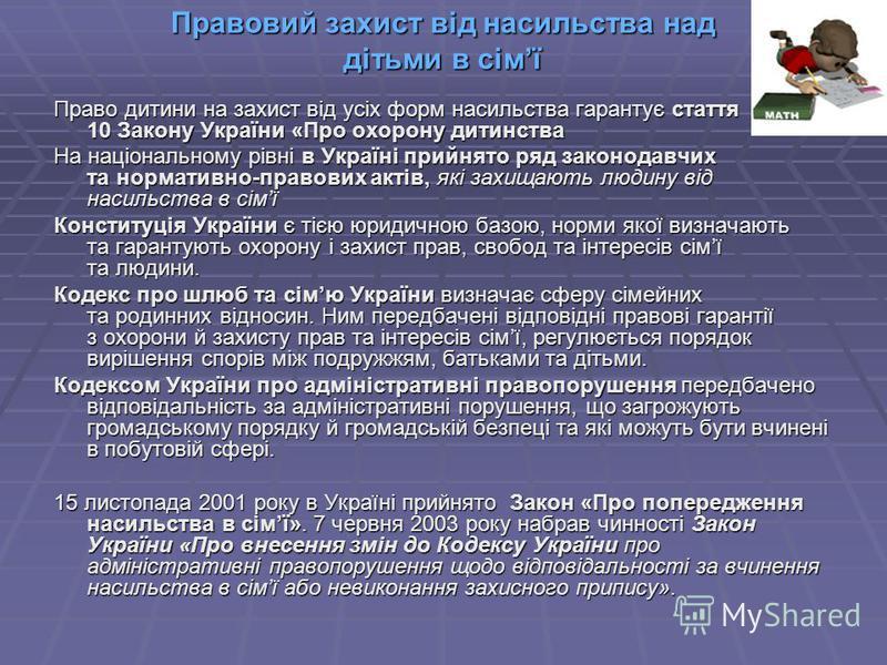Правовий захист від насильства над дітьми в сімї Право дитини на захист від усіх форм насильства гарантує стаття 10 Закону України «Про охорону дитинства На національному рівні в Україні прийнято ряд законодавчих та нормативно-правових актів, які зах