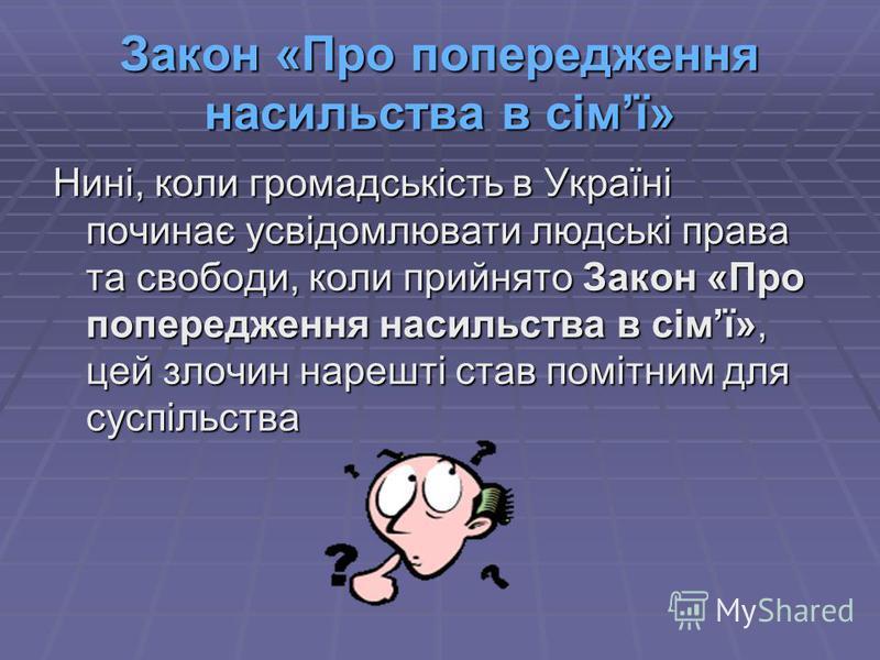 Закон «Про попередження насильства в сімї» Нині, коли громадськість в Україні починає усвідомлювати людські права та свободи, коли прийнято Закон «Про попередження насильства в сімї», цей злочин нарешті став помітним для суспільства