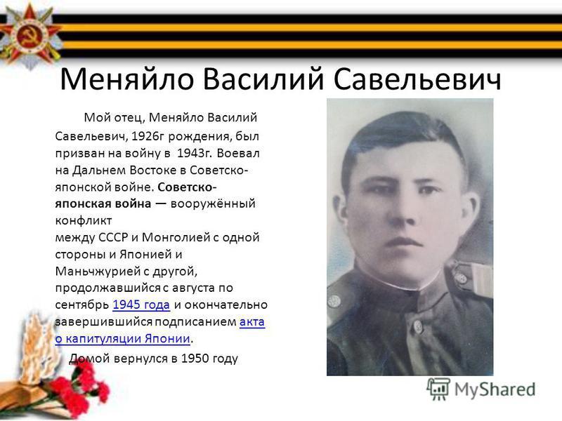 Меняйло Василий Савельевич Мой отец, Меняйло Василий Савельевич, 1926 г рождения, был призван на войну в 1943 г. Воевал на Дальнем Востоке в Советско- японской войне. Советско- японская война вооружённый конфликт между СССР и Монголией с одной сторон