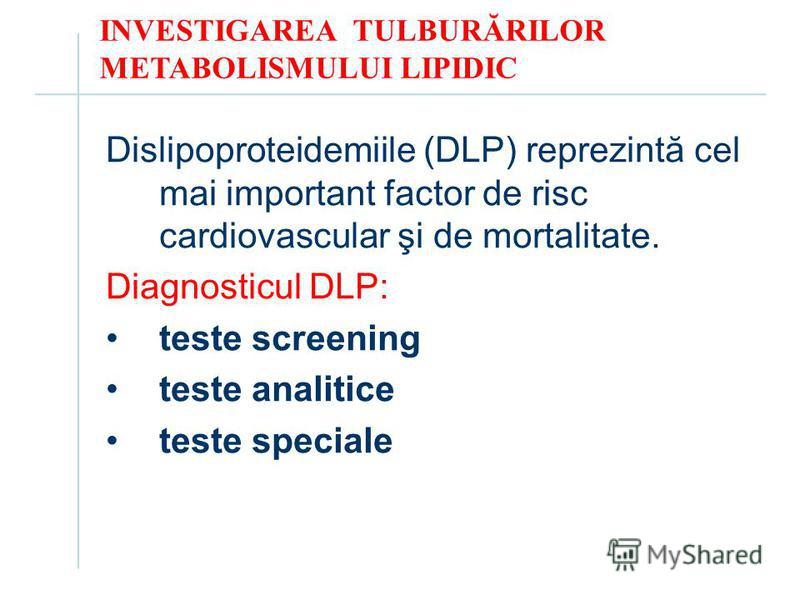 INVESTIGAREA TULBURĂRILOR METABOLISMULUI LIPIDIC Dislipoproteidemiile (DLP) reprezintă cel mai important factor de risc cardiovascular şi de mortalitate. Diagnosticul DLP: teste screening teste analitice teste speciale
