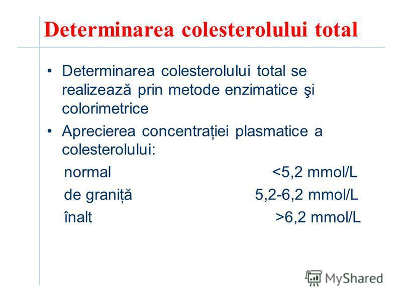 Determinarea colesterolului total Determinarea colesterolului total se realizează prin metode enzimatice şi colorimetrice Aprecierea concentraţiei plasmatice a colesterolului: normal <5,2 mmol/L de graniţă 5,2-6,2 mmol/L înalt >6,2 mmol/L